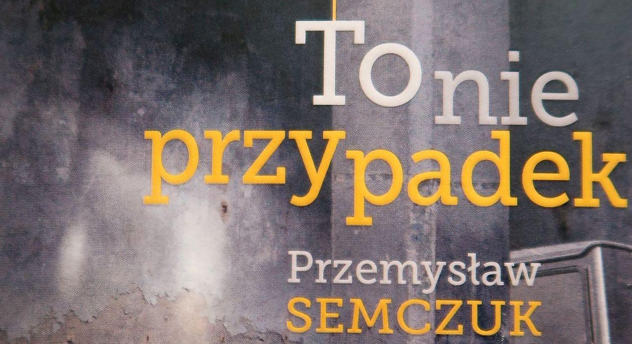 """""""To nie przypadek"""" Przemysława Semczuka"""